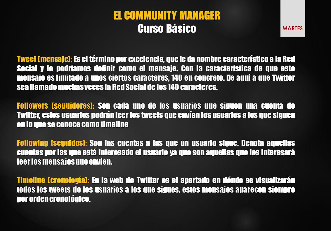 EL COMMUNITY MANAGER Curso Básico Tweet (mensaje): Es el término por excelencia, que le da nombre característico a la Red Social y lo podríamos definir como el mensaje.