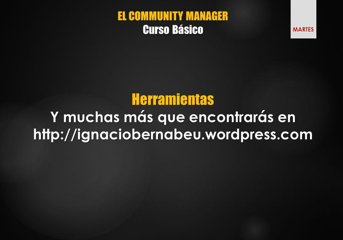 EL COMMUNITY MANAGER Curso Básico Herramientas Y muchas más que encontrarás en http://ignaciobernabeu.wordpress.com MARTES