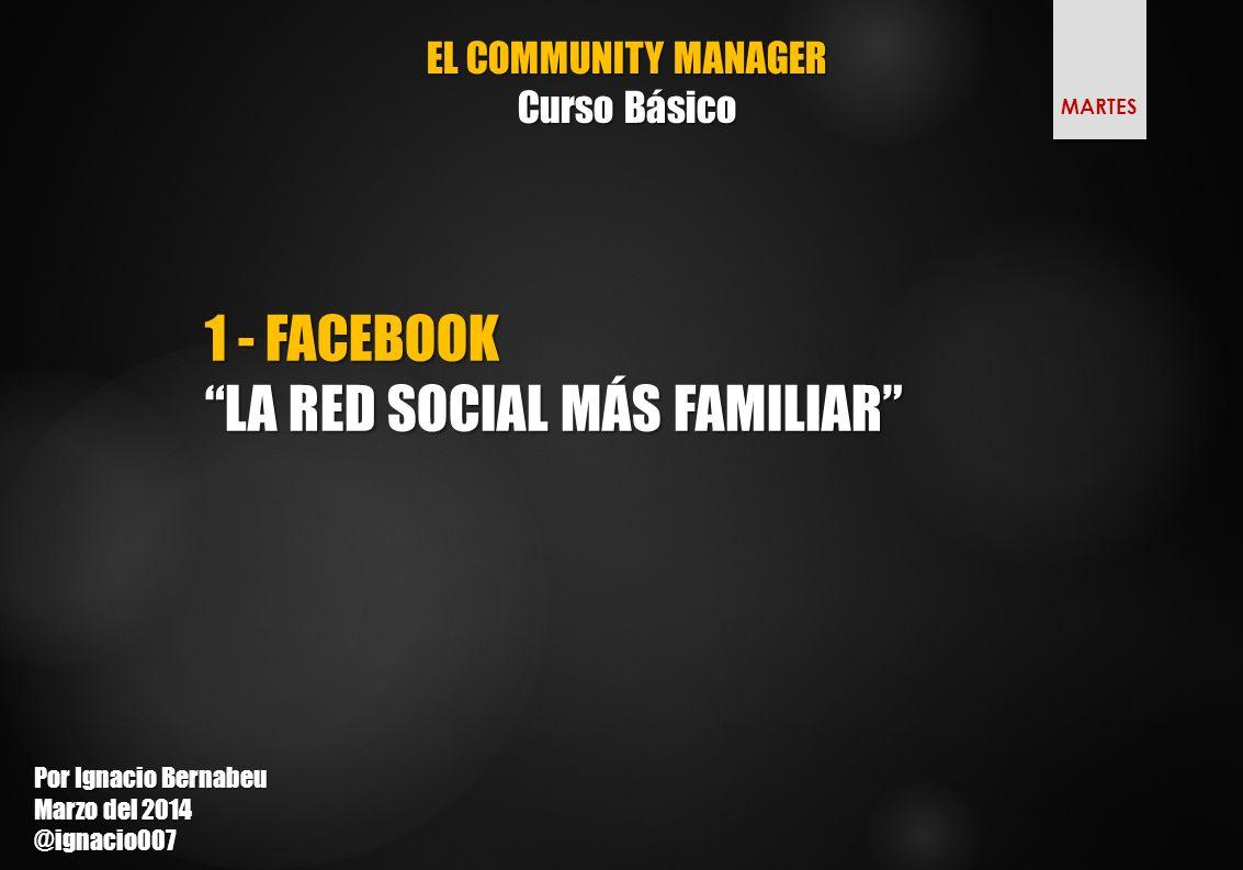 EL COMMUNITY MANAGER Curso Básico 1 - FACEBOOK LA RED SOCIAL MÁS FAMILIAR Por Ignacio Bernabeu Marzo del 2014 @ignacio007 MARTES