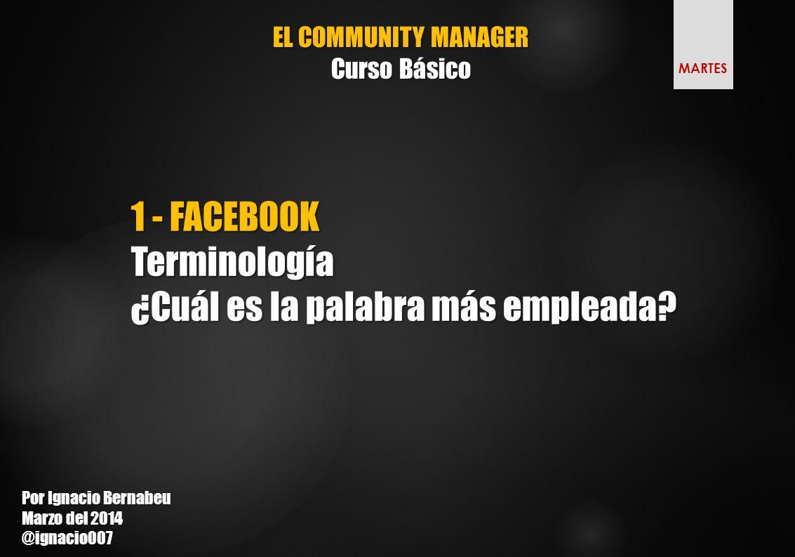 EL COMMUNITY MANAGER Curso Básico 1 - FACEBOOK Terminología ¿Cuál es la palabra más empleada.