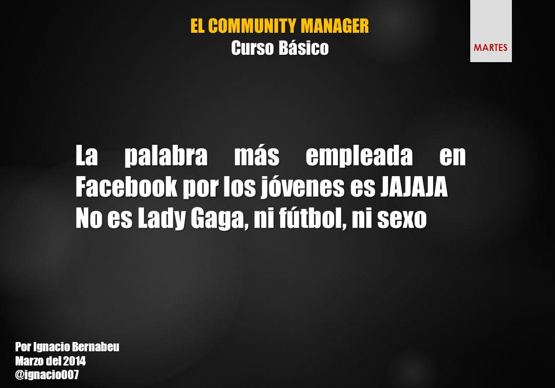 EL COMMUNITY MANAGER Curso Básico La palabra más empleada en Facebook por los jóvenes es JAJAJA No es Lady Gaga, ni fútbol, ni sexo Por Ignacio Bernabeu Marzo del 2014 @ignacio007 MARTES
