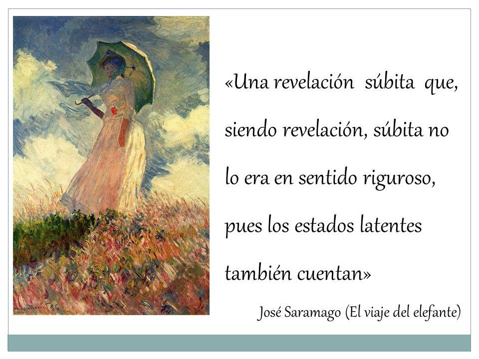 «Una revelación súbita que, siendo revelación, súbita no lo era en sentido riguroso, pues los estados latentes también cuentan» José Saramago (El viaj