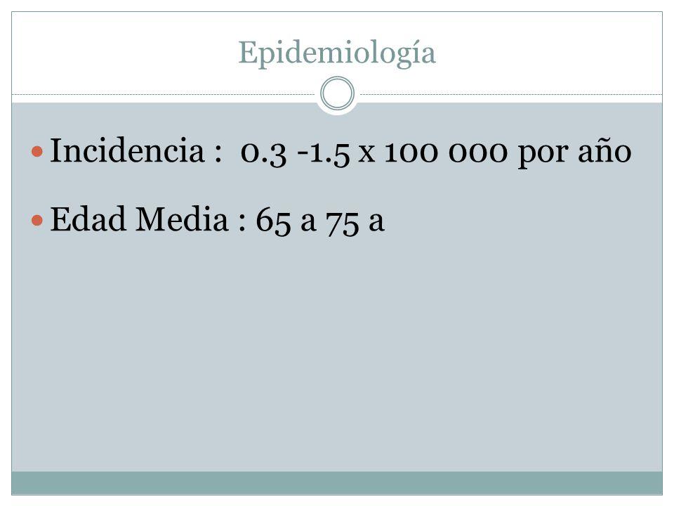 Epidemiología Incidencia : 0.3 -1.5 x 100 000 por año Edad Media : 65 a 75 a