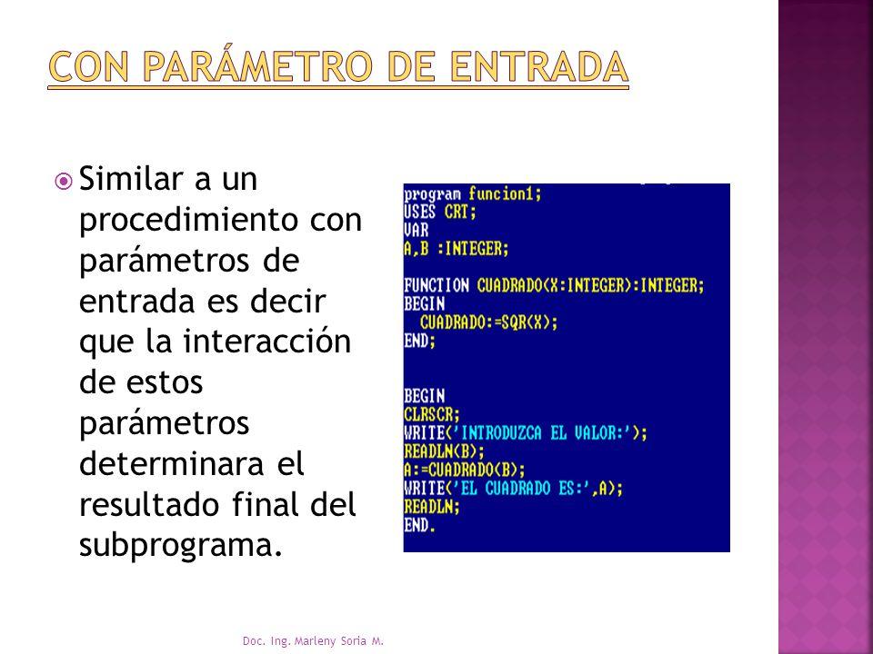 Similar a un procedimiento con parámetros de entrada es decir que la interacción de estos parámetros determinara el resultado final del subprograma.