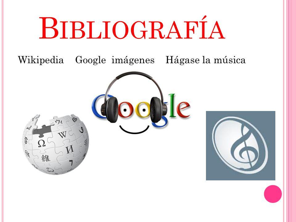 B IBLIOGRAFÍA Wikipedia Google imágenes Hágase la música