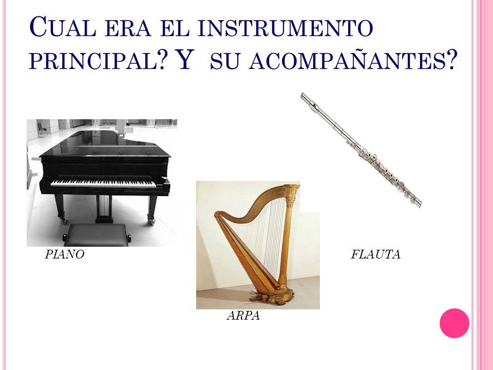 C UAL ERA EL INSTRUMENTO PRINCIPAL ? Y SU ACOMPAÑANTES ? PIANO FLAUTA ARPA