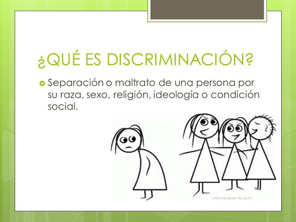 ¿QUÉ ES DISCRIMINACIÓN? Separación o maltrato de una persona por su raza, sexo, religión, ideología o condición social.
