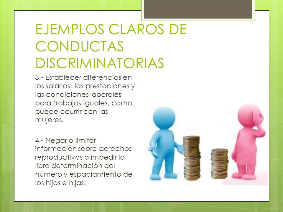 EJEMPLOS CLAROS DE CONDUCTAS DISCRIMINATORIAS 3.- Establecer diferencias en los salarios, las prestaciones y las condiciones laborales para trabajos i