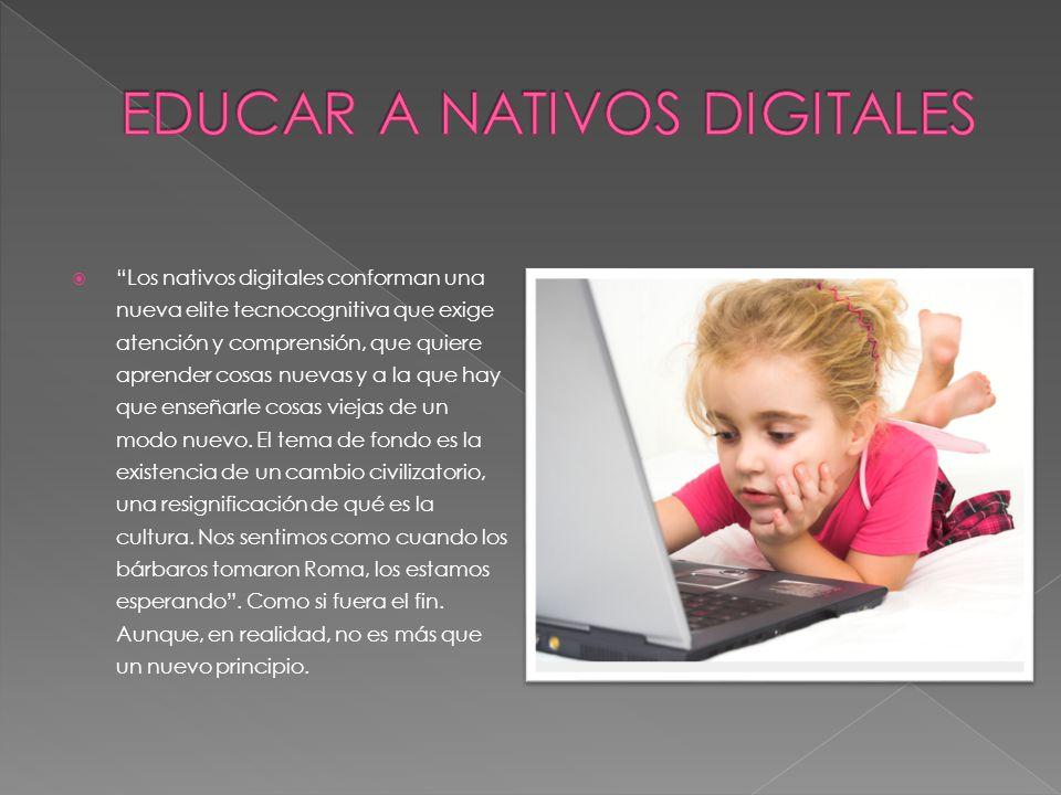 Los nativos digitales conforman una nueva elite tecnocognitiva que exige atención y comprensión, que quiere aprender cosas nuevas y a la que hay que enseñarle cosas viejas de un modo nuevo.