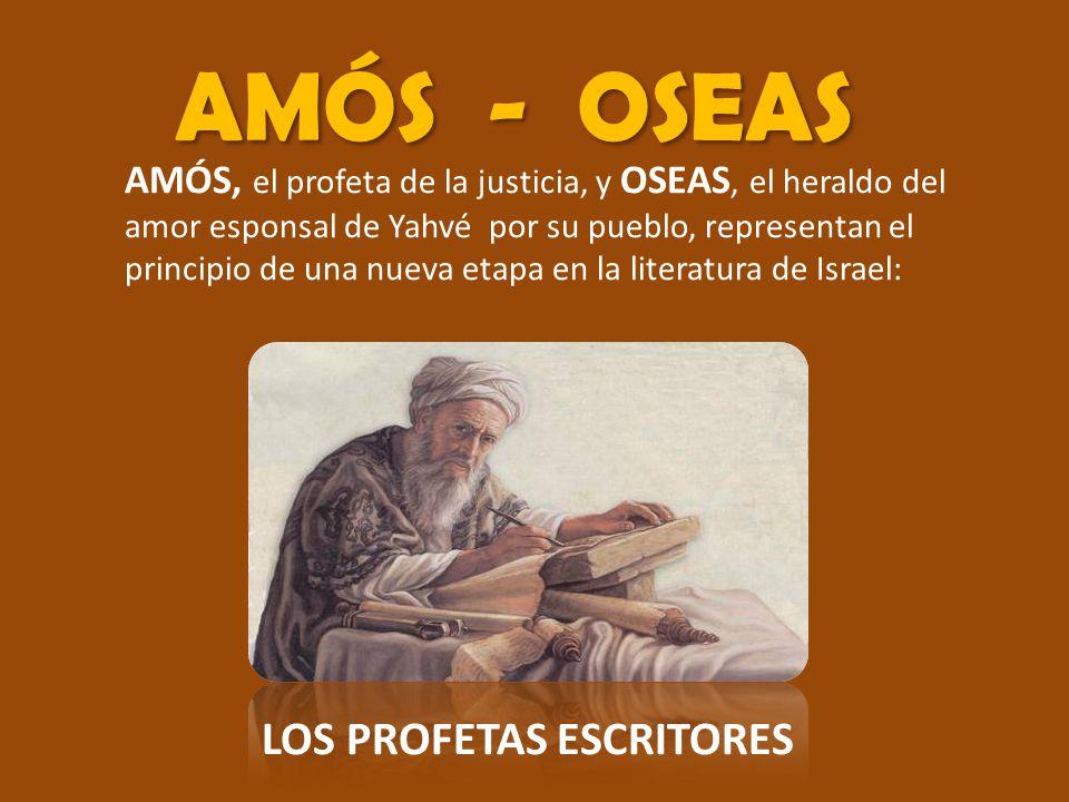 AMÓS - OSEAS AMÓS, el profeta de la justicia, y OSEAS, el heraldo del amor esponsal de Yahvé por su pueblo, representan el principio de una nueva etapa en la literatura de Israel: LOS PROFETAS ESCRITORES