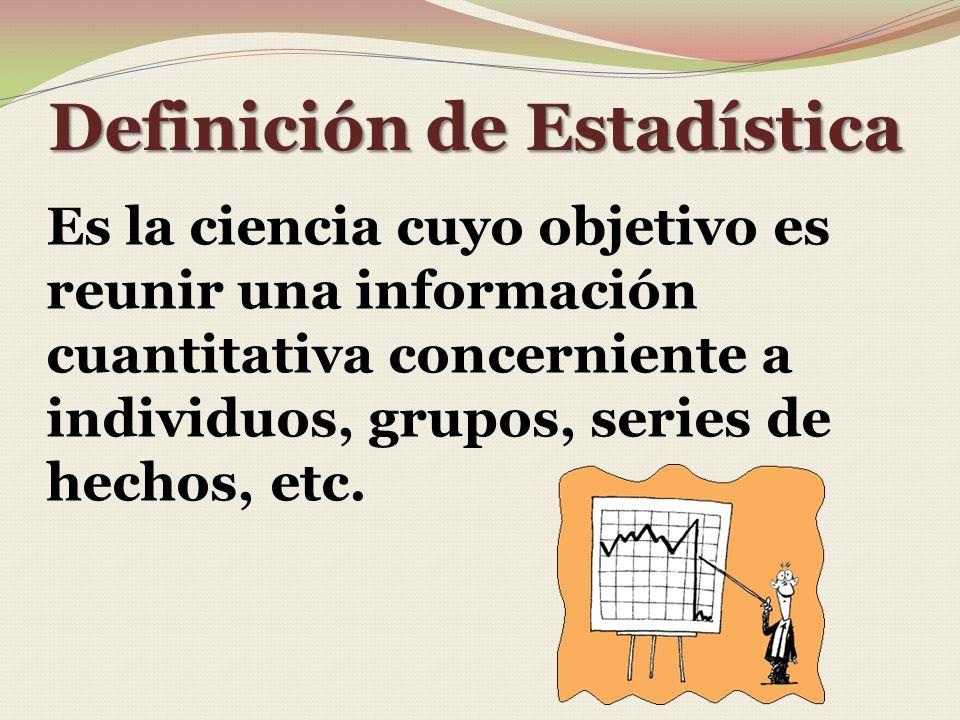Definición de Estadística Es la ciencia cuyo objetivo es reunir una información cuantitativa concerniente a individuos, grupos, series de hechos, etc.