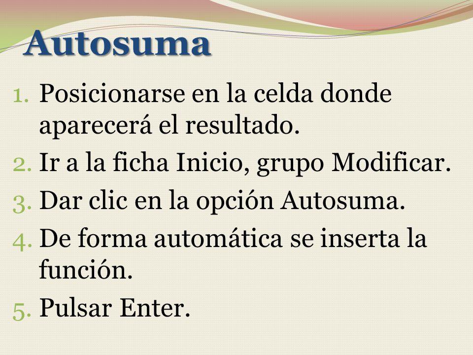 Autosuma 1. Posicionarse en la celda donde aparecerá el resultado. 2. Ir a la ficha Inicio, grupo Modificar. 3. Dar clic en la opción Autosuma. 4. De