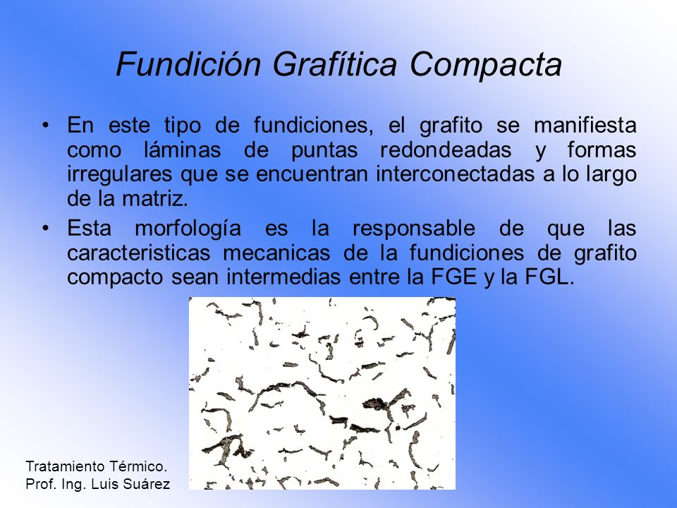 Fundición Grafítica Compacta En este tipo de fundiciones, el grafito se manifiesta como láminas de puntas redondeadas y formas irregulares que se encu