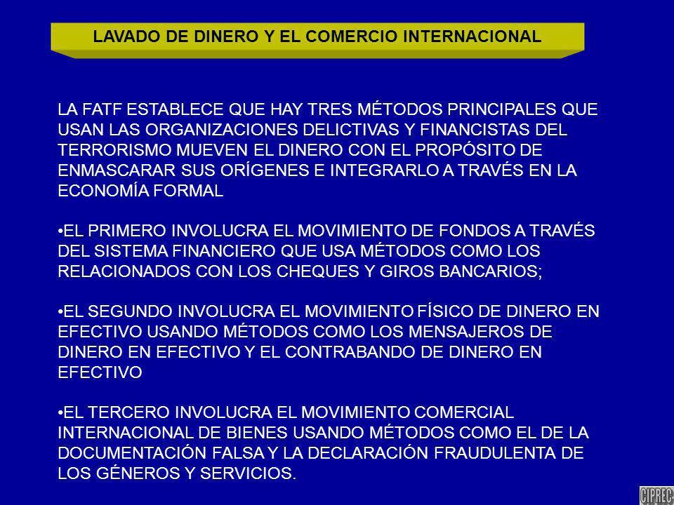 LA FATF ESTABLECE QUE HAY TRES MÉTODOS PRINCIPALES QUE USAN LAS ORGANIZACIONES DELICTIVAS Y FINANCISTAS DEL TERRORISMO MUEVEN EL DINERO CON EL PROPÓSITO DE ENMASCARAR SUS ORÍGENES E INTEGRARLO A TRAVÉS EN LA ECONOMÍA FORMAL EL PRIMERO INVOLUCRA EL MOVIMIENTO DE FONDOS A TRAVÉS DEL SISTEMA FINANCIERO QUE USA MÉTODOS COMO LOS RELACIONADOS CON LOS CHEQUES Y GIROS BANCARIOS; EL SEGUNDO INVOLUCRA EL MOVIMIENTO FÍSICO DE DINERO EN EFECTIVO USANDO MÉTODOS COMO LOS MENSAJEROS DE DINERO EN EFECTIVO Y EL CONTRABANDO DE DINERO EN EFECTIVO EL TERCERO INVOLUCRA EL MOVIMIENTO COMERCIAL INTERNACIONAL DE BIENES USANDO MÉTODOS COMO EL DE LA DOCUMENTACIÓN FALSA Y LA DECLARACIÓN FRAUDULENTA DE LOS GÉNEROS Y SERVICIOS.