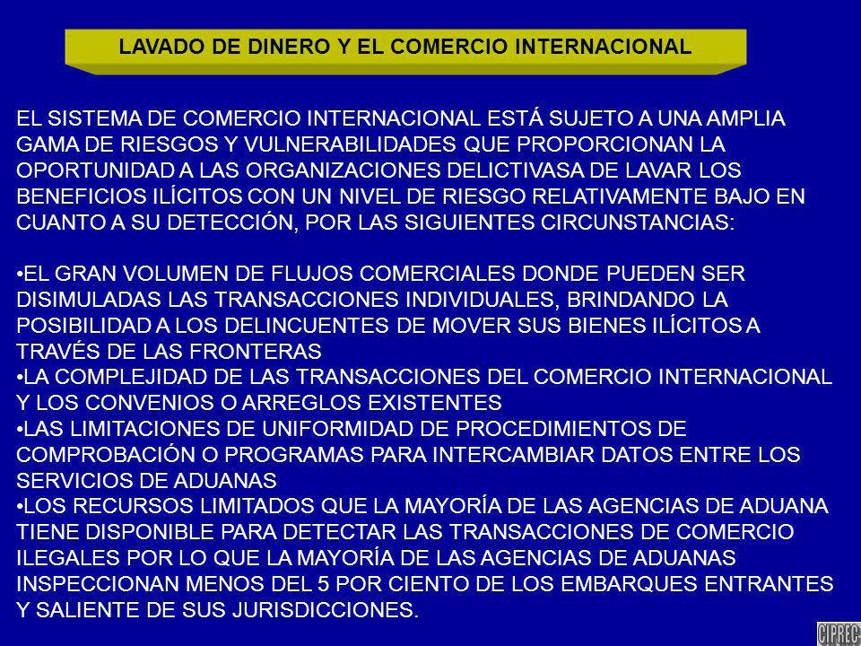 EL SISTEMA DE COMERCIO INTERNACIONAL ESTÁ SUJETO A UNA AMPLIA GAMA DE RIESGOS Y VULNERABILIDADES QUE PROPORCIONAN LA OPORTUNIDAD A LAS ORGANIZACIONES DELICTIVASA DE LAVAR LOS BENEFICIOS ILÍCITOS CON UN NIVEL DE RIESGO RELATIVAMENTE BAJO EN CUANTO A SU DETECCIÓN, POR LAS SIGUIENTES CIRCUNSTANCIAS: EL GRAN VOLUMEN DE FLUJOS COMERCIALES DONDE PUEDEN SER DISIMULADAS LAS TRANSACCIONES INDIVIDUALES, BRINDANDO LA POSIBILIDAD A LOS DELINCUENTES DE MOVER SUS BIENES ILÍCITOS A TRAVÉS DE LAS FRONTERAS LA COMPLEJIDAD DE LAS TRANSACCIONES DEL COMERCIO INTERNACIONAL Y LOS CONVENIOS O ARREGLOS EXISTENTES LAS LIMITACIONES DE UNIFORMIDAD DE PROCEDIMIENTOS DE COMPROBACIÓN O PROGRAMAS PARA INTERCAMBIAR DATOS ENTRE LOS SERVICIOS DE ADUANAS LOS RECURSOS LIMITADOS QUE LA MAYORÍA DE LAS AGENCIAS DE ADUANA TIENE DISPONIBLE PARA DETECTAR LAS TRANSACCIONES DE COMERCIO ILEGALES POR LO QUE LA MAYORÍA DE LAS AGENCIAS DE ADUANAS INSPECCIONAN MENOS DEL 5 POR CIENTO DE LOS EMBARQUES ENTRANTES Y SALIENTE DE SUS JURISDICCIONES.