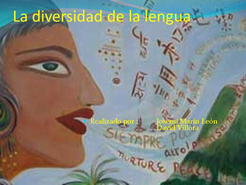 La diversidad de la lengua Realizado por : Josemi Marín León David Villora