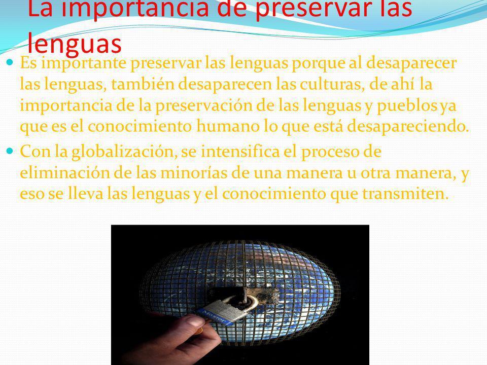 La importancia de preservar las lenguas Es importante preservar las lenguas porque al desaparecer las lenguas, también desaparecen las culturas, de ah