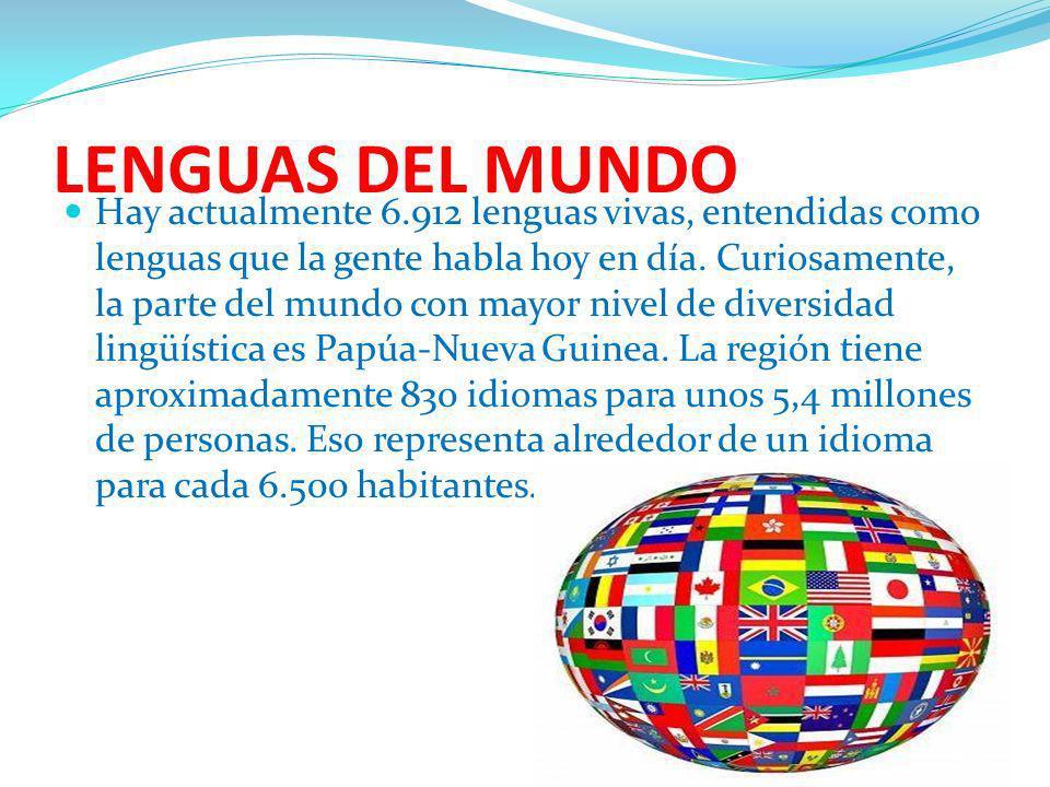 LENGUAS DEL MUNDO Hay actualmente 6.912 lenguas vivas, entendidas como lenguas que la gente habla hoy en día. Curiosamente, la parte del mundo con may