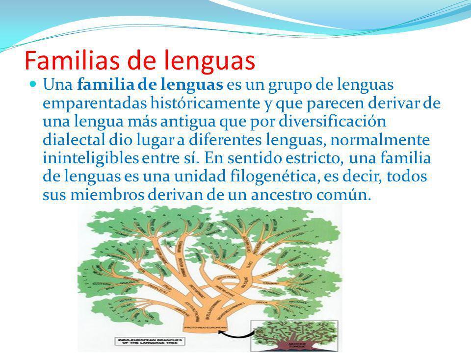 Familias de lenguas Una familia de lenguas es un grupo de lenguas emparentadas históricamente y que parecen derivar de una lengua más antigua que por