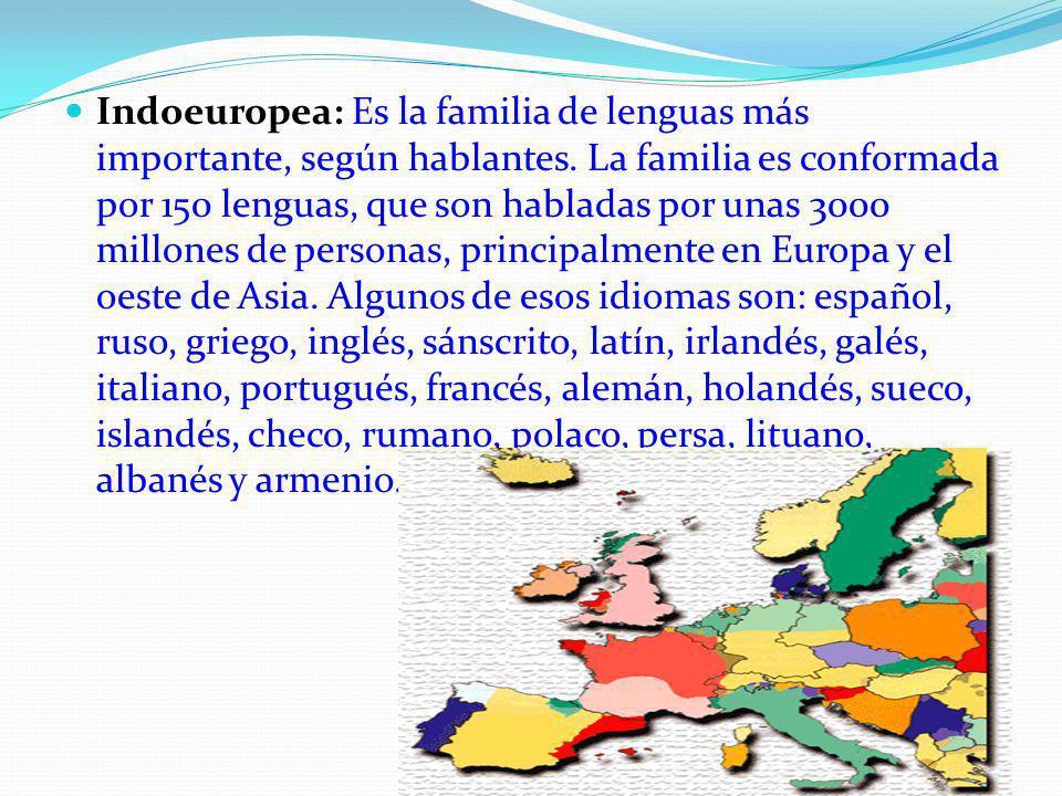Indoeuropea: Es la familia de lenguas más importante, según hablantes. La familia es conformada por 150 lenguas, que son habladas por unas 3000 millon