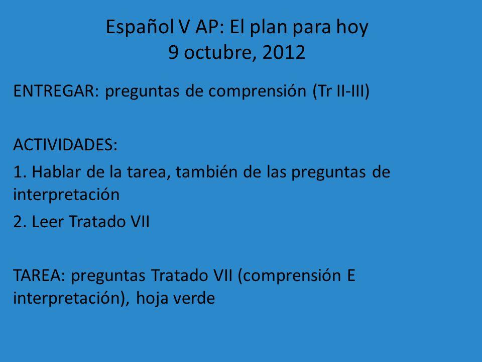 Español V AP: El plan para hoy 9 octubre, 2012 ENTREGAR: preguntas de comprensión (Tr II-III) ACTIVIDADES: 1. Hablar de la tarea, también de las pregu