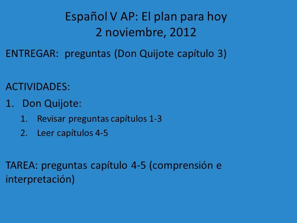 Español V AP: El plan para hoy 2 noviembre, 2012 ENTREGAR: preguntas (Don Quijote capítulo 3) ACTIVIDADES: 1.Don Quijote: 1.Revisar preguntas capítulo