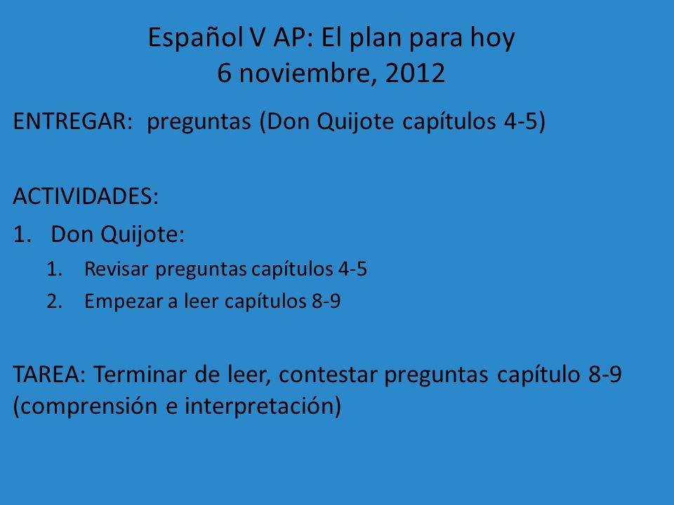 Español V AP: El plan para hoy 6 noviembre, 2012 ENTREGAR: preguntas (Don Quijote capítulos 4-5) ACTIVIDADES: 1.Don Quijote: 1.Revisar preguntas capít