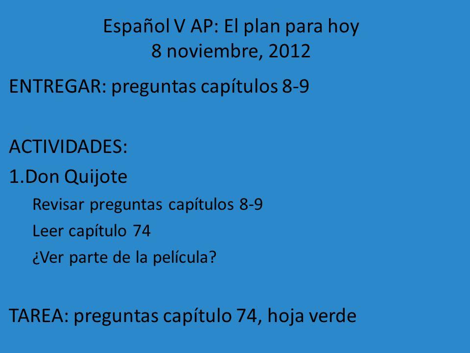Español V AP: El plan para hoy 8 noviembre, 2012 ENTREGAR: preguntas capítulos 8-9 ACTIVIDADES: 1.Don Quijote Revisar preguntas capítulos 8-9 Leer cap