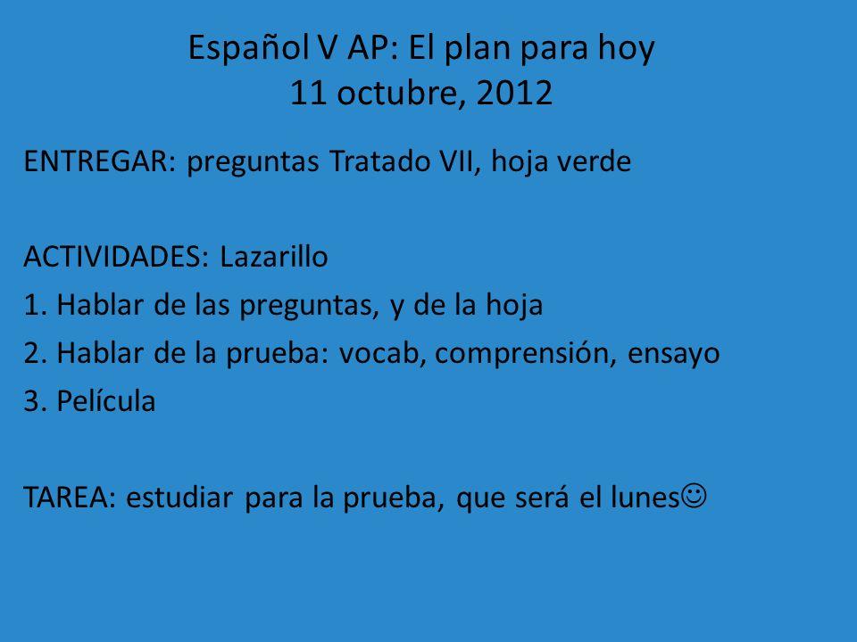 Español V AP: El plan para hoy 11 octubre, 2012 ENTREGAR: preguntas Tratado VII, hoja verde ACTIVIDADES: Lazarillo 1. Hablar de las preguntas, y de la