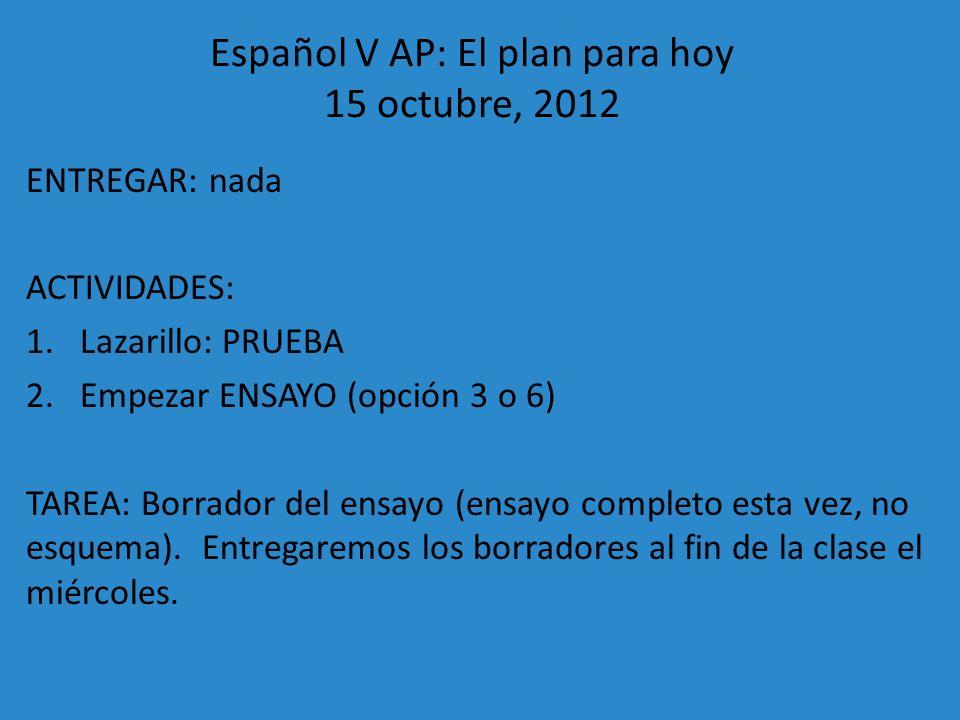Español V AP: El plan para hoy 15 octubre, 2012 ENTREGAR: nada ACTIVIDADES: 1.Lazarillo: PRUEBA 2.Empezar ENSAYO (opción 3 o 6) TAREA: Borrador del en