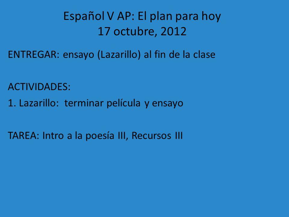 Español V AP: El plan para hoy 17 octubre, 2012 ENTREGAR: ensayo (Lazarillo) al fin de la clase ACTIVIDADES: 1. Lazarillo: terminar película y ensayo