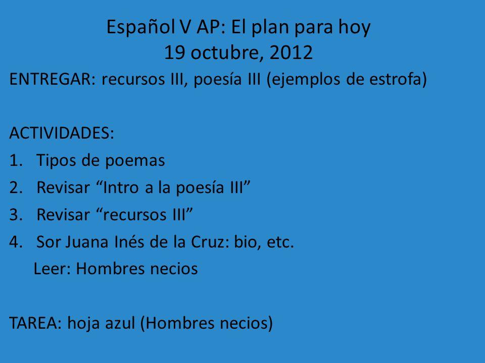 Español V AP: El plan para hoy 19 octubre, 2012 ENTREGAR: recursos III, poesía III (ejemplos de estrofa) ACTIVIDADES: 1.Tipos de poemas 2.Revisar Intr