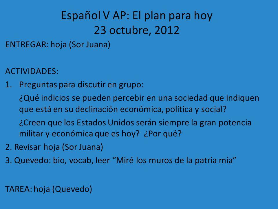 Español V AP: El plan para hoy 23 octubre, 2012 ENTREGAR: hoja (Sor Juana) ACTIVIDADES: 1.Preguntas para discutir en grupo: ¿Qué indicios se pueden pe
