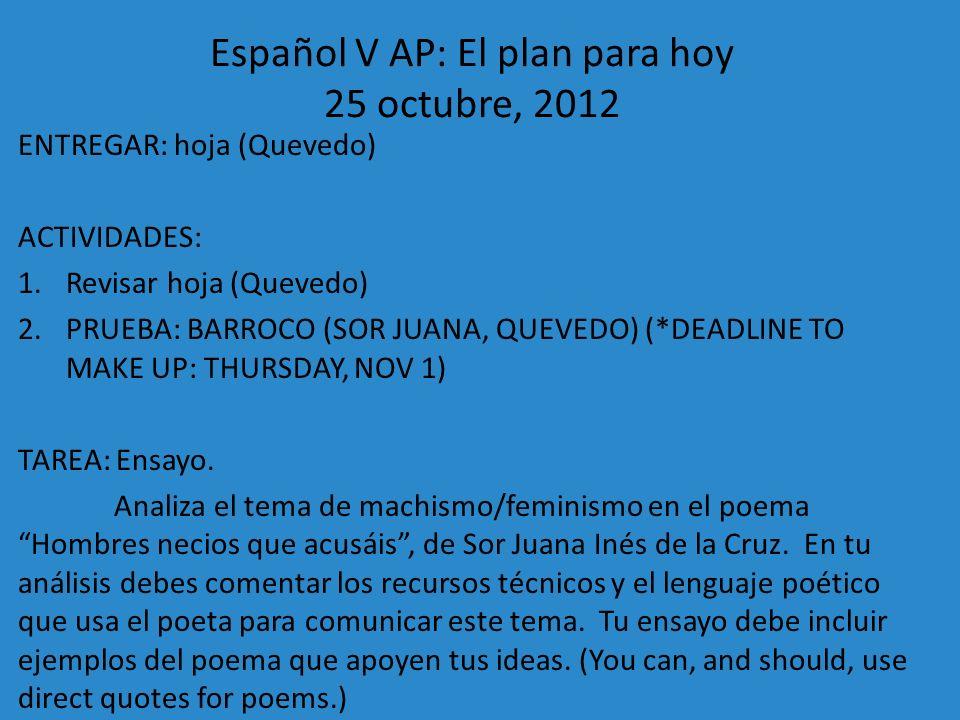 Español V AP: El plan para hoy 25 octubre, 2012 ENTREGAR: hoja (Quevedo) ACTIVIDADES: 1.Revisar hoja (Quevedo) 2.PRUEBA: BARROCO (SOR JUANA, QUEVEDO)