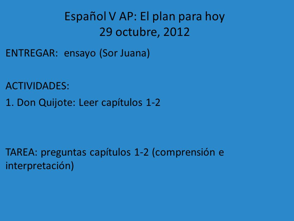 Español V AP: El plan para hoy 29 octubre, 2012 ENTREGAR: ensayo (Sor Juana) ACTIVIDADES: 1. Don Quijote: Leer capítulos 1-2 TAREA: preguntas capítulo