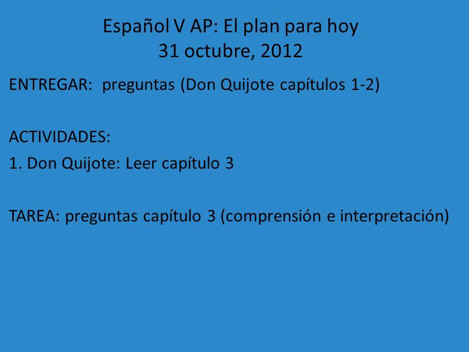 Español V AP: El plan para hoy 31 octubre, 2012 ENTREGAR: preguntas (Don Quijote capítulos 1-2) ACTIVIDADES: 1. Don Quijote: Leer capítulo 3 TAREA: pr