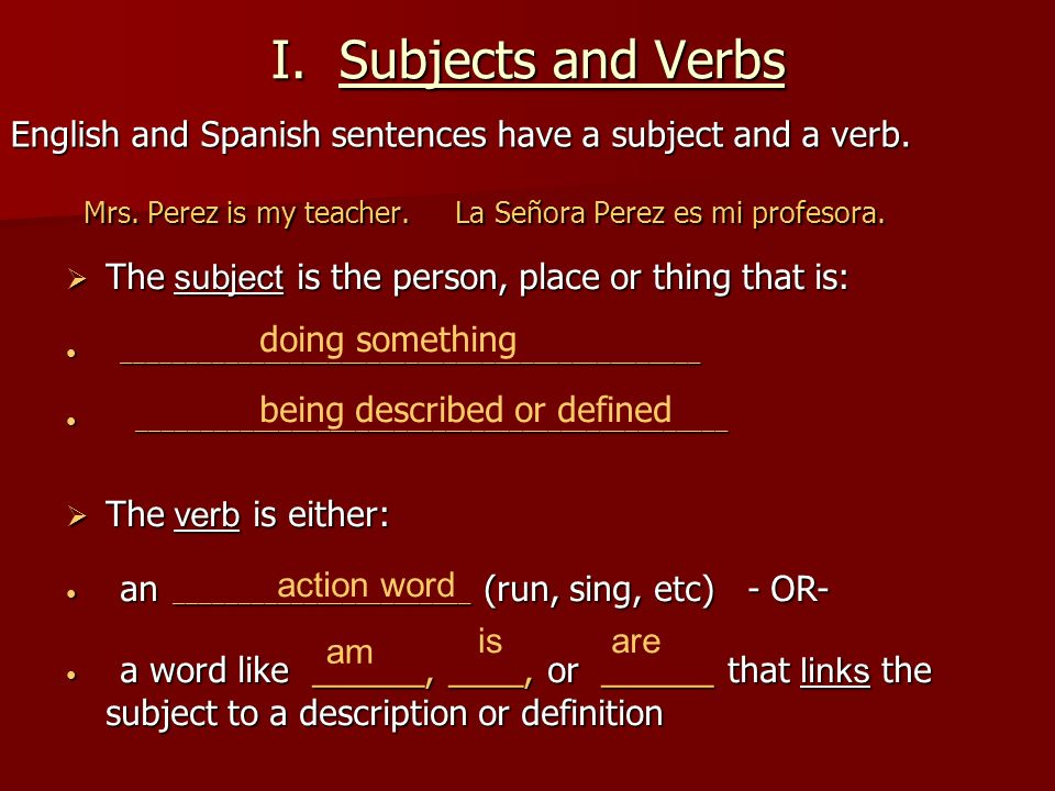 I. Subjects and Verbs English and Spanish sentences have a subject and a verb. Mrs. Perez is my teacher. La Señora Perez es mi profesora. Mrs. Perez i