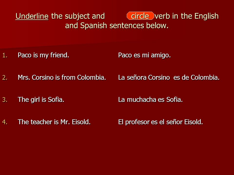 Underline the subject and the verb in the English and Spanish sentences below. 1. Paco is my friend. Paco es mi amigo. 2. Mrs. Corsino is from Colombi