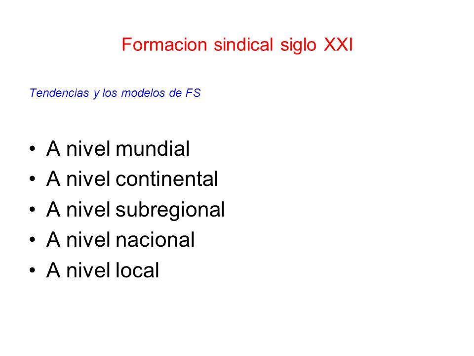 Formacion sindical siglo XXI Tendencias y los modelos de FS A nivel mundial A nivel continental A nivel subregional A nivel nacional A nivel local
