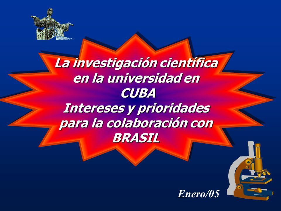 La investigación científica en la universidad en CUBA CUBA Intereses y prioridades para la colaboración con BRASIL La investigación científica en la universidad en CUBA CUBA Intereses y prioridades para la colaboración con BRASIL Enero/05