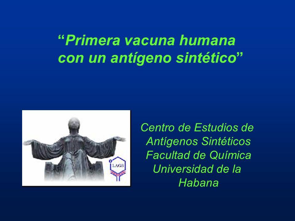 Primera vacuna humana con un antígeno sintético Centro de Estudios de Antígenos Sintéticos Facultad de Química Universidad de la Habana