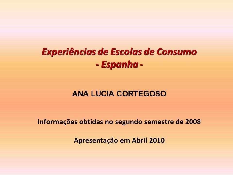 Experiências de Escolas de Consumo - Espanha - ANA LUCIA CORTEGOSO Informações obtidas no segundo semestre de 2008 Apresentação em Abril 2010