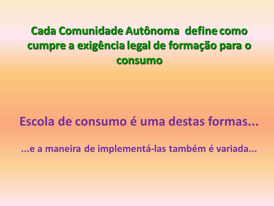Cada Comunidade Autônoma define como cumpre a exigência legal de formação para o consumo Escola de consumo é uma destas formas......e a maneira de implementá-las também é variada...