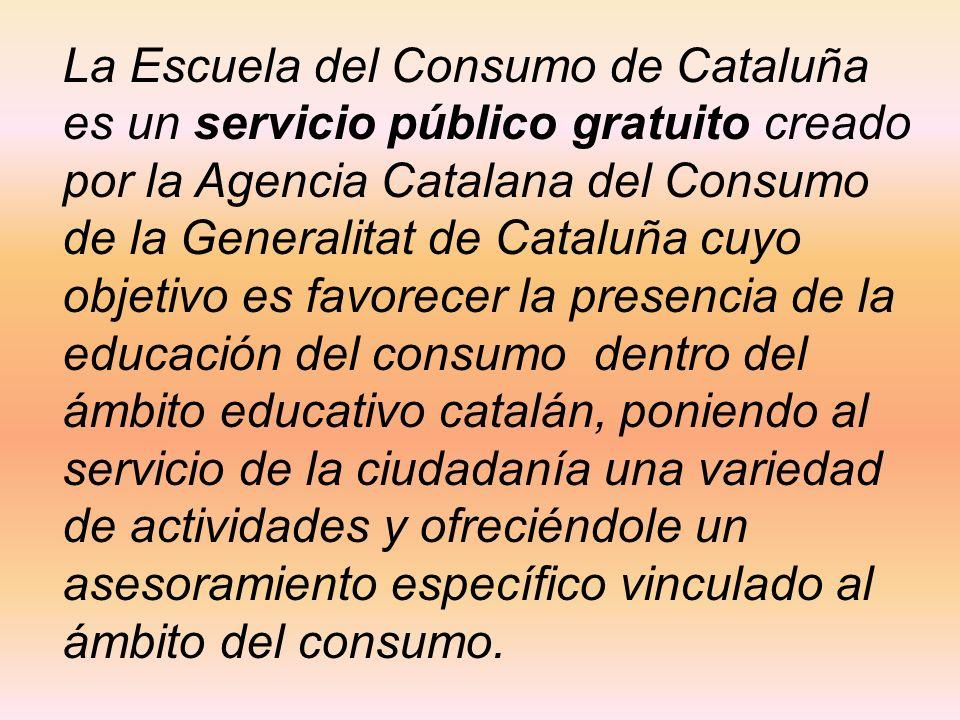 La Escuela del Consumo de Cataluña es un servicio público gratuito creado por la Agencia Catalana del Consumo de la Generalitat de Cataluña cuyo objetivo es favorecer la presencia de la educación del consumo dentro del ámbito educativo catalán, poniendo al servicio de la ciudadanía una variedad de actividades y ofreciéndole un asesoramiento específico vinculado al ámbito del consumo.
