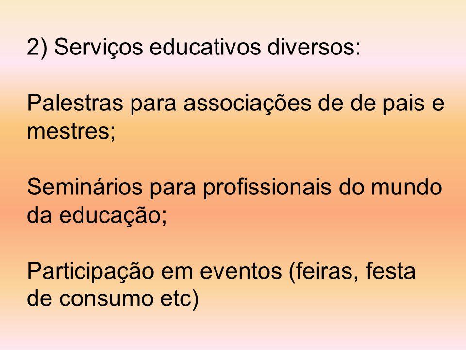 2) Serviços educativos diversos: Palestras para associações de de pais e mestres; Seminários para profissionais do mundo da educação; Participação em eventos (feiras, festa de consumo etc)