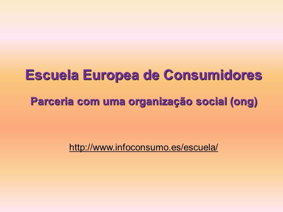 Escuela Europea de Consumidores Parceria com uma organização social (ong) http://www.infoconsumo.es/escuela/