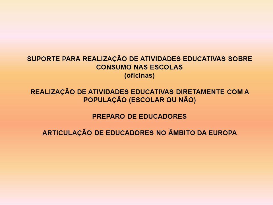 SUPORTE PARA REALIZAÇÃO DE ATIVIDADES EDUCATIVAS SOBRE CONSUMO NAS ESCOLAS (oficinas) REALIZAÇÃO DE ATIVIDADES EDUCATIVAS DIRETAMENTE COM A POPULAÇÃO (ESCOLAR OU NÃO) PREPARO DE EDUCADORES ARTICULAÇÃO DE EDUCADORES NO ÂMBITO DA EUROPA