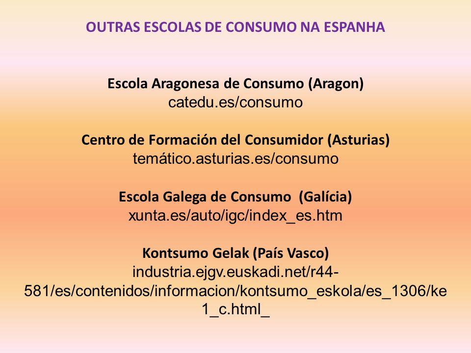 OUTRAS ESCOLAS DE CONSUMO NA ESPANHA Escola Aragonesa de Consumo (Aragon) catedu.es/consumo Centro de Formación del Consumidor (Asturias) temático.asturias.es/consumo Escola Galega de Consumo (Galícia) xunta.es/auto/igc/index_es.htm Kontsumo Gelak (País Vasco) industria.ejgv.euskadi.net/r44- 581/es/contenidos/informacion/kontsumo_eskola/es_1306/ke 1_c.html_