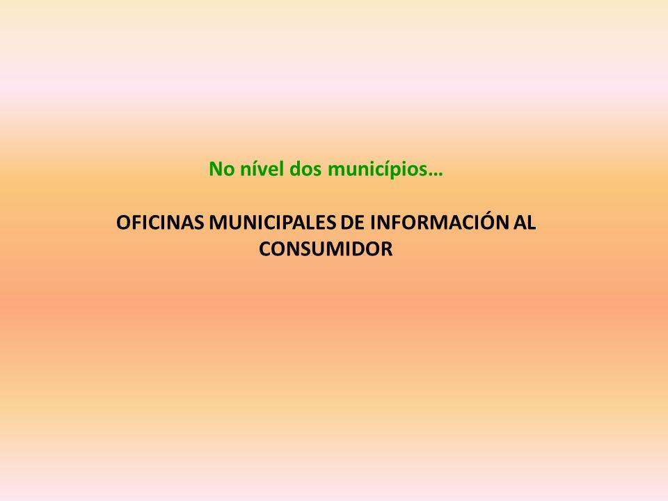 No nível dos municípios… OFICINAS MUNICIPALES DE INFORMACIÓN AL CONSUMIDOR