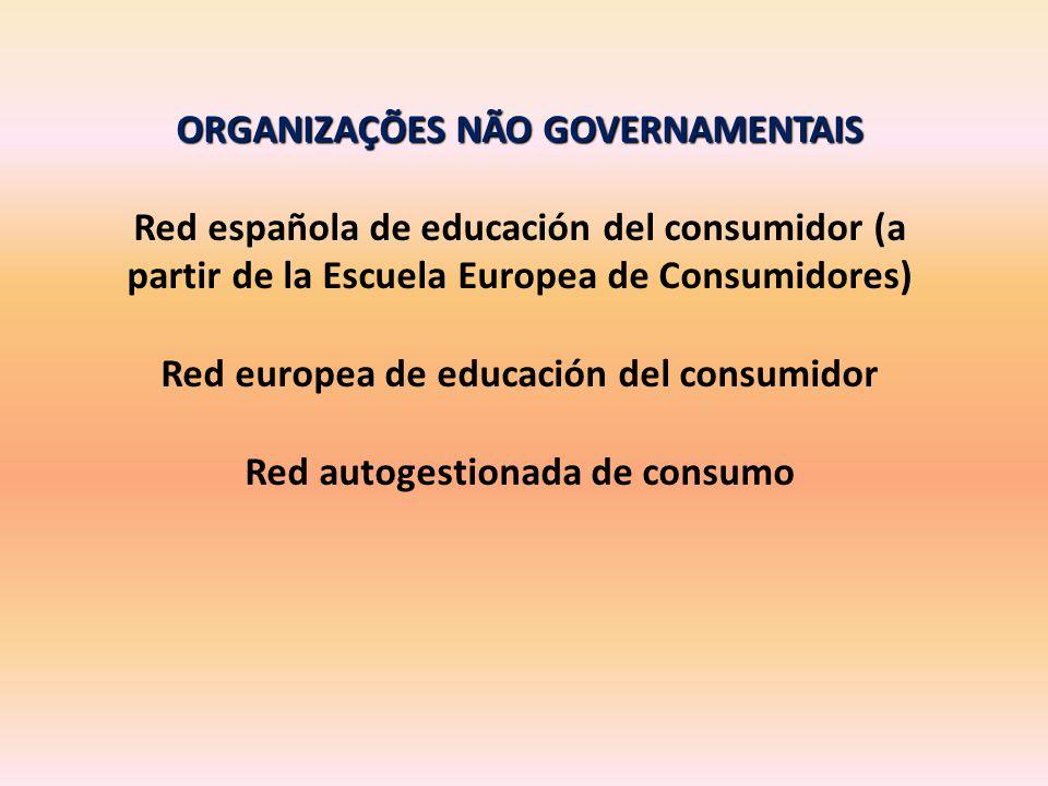 ORGANIZAÇÕES NÃO GOVERNAMENTAIS Red española de educación del consumidor (a partir de la Escuela Europea de Consumidores) Red europea de educación del consumidor Red autogestionada de consumo